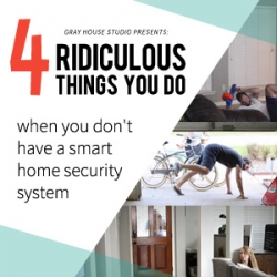 4 Ridiculous Things You Do When You Don't Have a Smart Home Security System